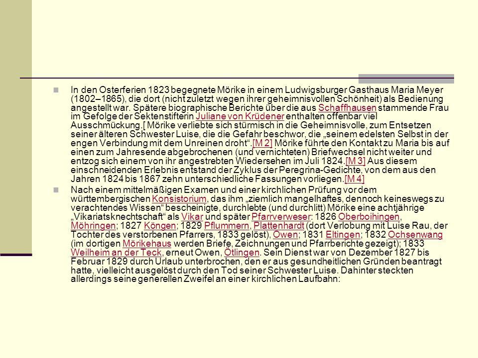 """In den Osterferien 1823 begegnete Mörike in einem Ludwigsburger Gasthaus Maria Meyer (1802–1865), die dort (nicht zuletzt wegen ihrer geheimnisvollen Schönheit) als Bedienung angestellt war. Spätere biographische Berichte über die aus Schaffhausen stammende Frau im Gefolge der Sektenstifterin Juliane von Krüdener enthalten offenbar viel Ausschmückung.[ Mörike verliebte sich stürmisch in die Geheimnisvolle, zum Entsetzen seiner älteren Schwester Luise, die die Gefahr beschwor, die """"seinem edelsten Selbst in der engen Verbindung mit dem Unreinen droht .[M 2] Mörike führte den Kontakt zu Maria bis auf einen zum Jahresende abgebrochenen (und vernichteten) Briefwechsel nicht weiter und entzog sich einem von ihr angestrebten Wiedersehen im Juli 1824.[M 3] Aus diesem einschneidenden Erlebnis entstand der Zyklus der Peregrina-Gedichte, von dem aus den Jahren 1824 bis 1867 zehn unterschiedliche Fassungen vorliegen.[M 4]"""